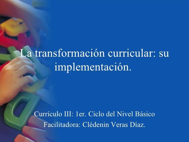 La transformación curricular: su       implementación.   Currículo III: 1er. Ciclo del Nivel Básico     Facilitadora: Cléd...