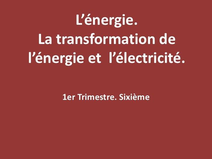 L'énergie. La transformation de l'énergie et  l'électricité.<br />1er Trimestre. Sixième<br />