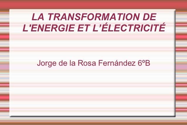 LA TRANSFORMATION DELENERGIE ET L'ÉLECTRICITÉ  Jorge de la Rosa Fernández 6ºB