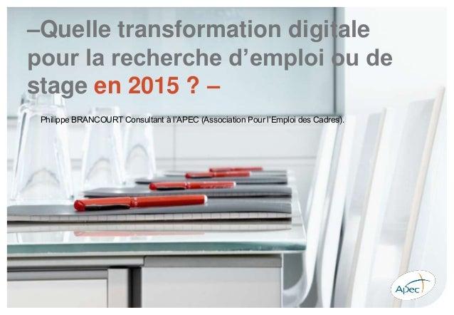 –Quelle transformation digitale pour la recherche d'emploi ou de stage en 2015 ? – Philippe BRANCOURT Consultant à l'APEC ...