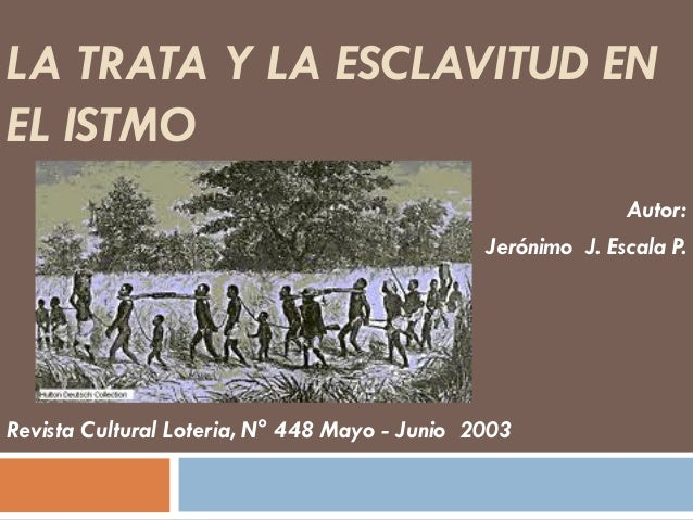 LA TRATA Y LA ESCLAVITUD EN EL ISTMO Autor: Jerónimo J. Escala P.  Revista Cultural Loteria, N° 448 Mayo - Junio 2003