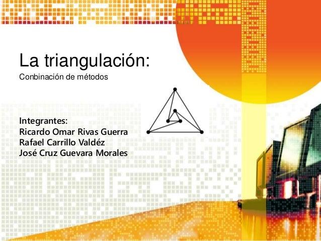 La triangulación: Conbinación de métodos Integrantes: Ricardo Omar Rivas Guerra Rafael Carrillo Valdéz José Cruz Guevara M...