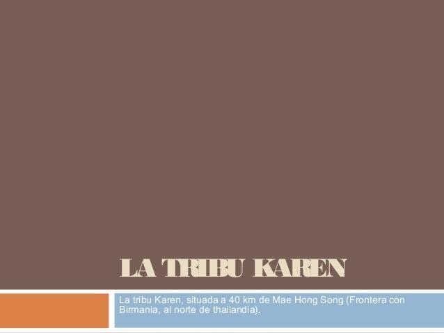 LA TRIBU KAREN La tribu Karen, situada a 40 km de Mae Hong Song (Frontera con Birmania, al norte de thailandia).