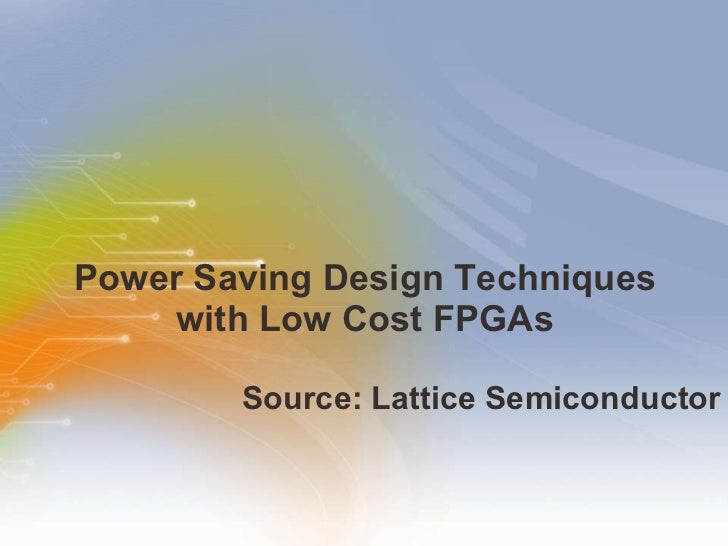 Power Saving Design Techniques  with Low Cost FPGAs  <ul><li>Source: Lattice Semiconductor </li></ul>