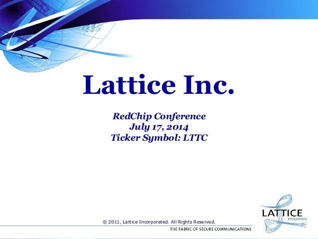 Lattice Inc. RedChip Conference July 17, 2014 Ticker Symbol: LTTC © 2011, Lattice Incorporated. All Rights Reserved.