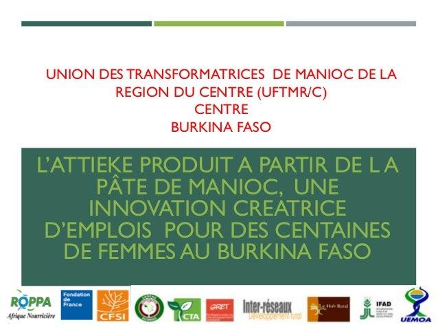 UNION DES TRANSFORMATRICES DE MANIOC DE LA REGION DU CENTRE (UFTMR/C) CENTRE BURKINA FASO L'ATTIEKE PRODUIT A PARTIR DE L ...