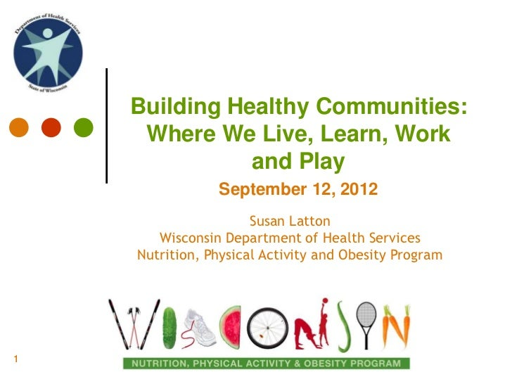 Building Healthy Communities:     Where We Live, Learn, Work               and Play                September 12, 2012     ...
