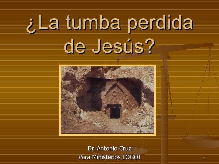 ¿La tumba perdida de Jesús? Dr. Antonio Cruz Para Ministerios LOGOI