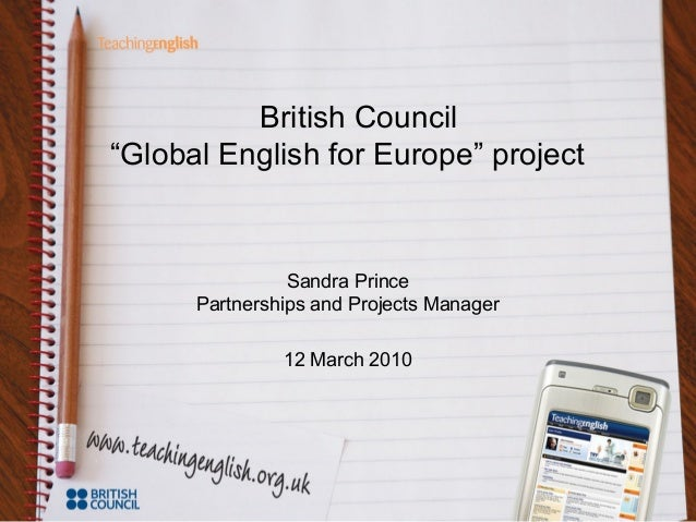 "British Council ""Global English for Europe"" project Sandra Prince Partnerships and Projects Manager 12 March 2010"