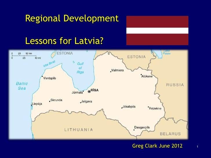 Regional DevelopmentLessons for Latvia?                       Greg Clark June 2012   1