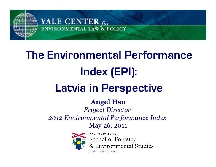 The Environmental Performance          Index (EPI):     Latvia in Perspective                Angel Hsu              Projec...