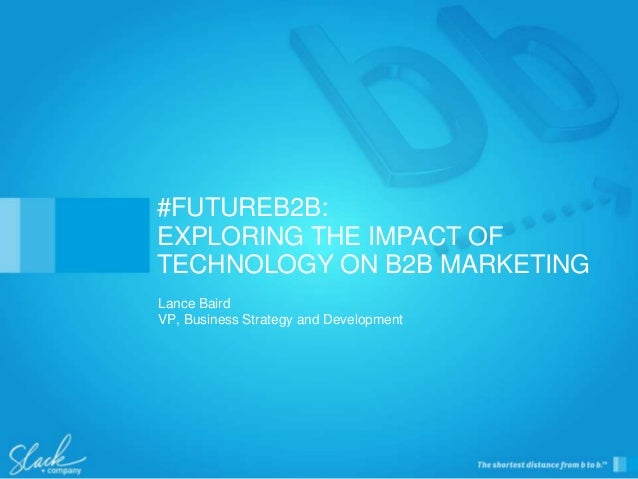 Lance Baird VP, Business Strategy and Development #FUTUREB2B: EXPLORING THE IMPACT OF TECHNOLOGY ON B2B MARKETING