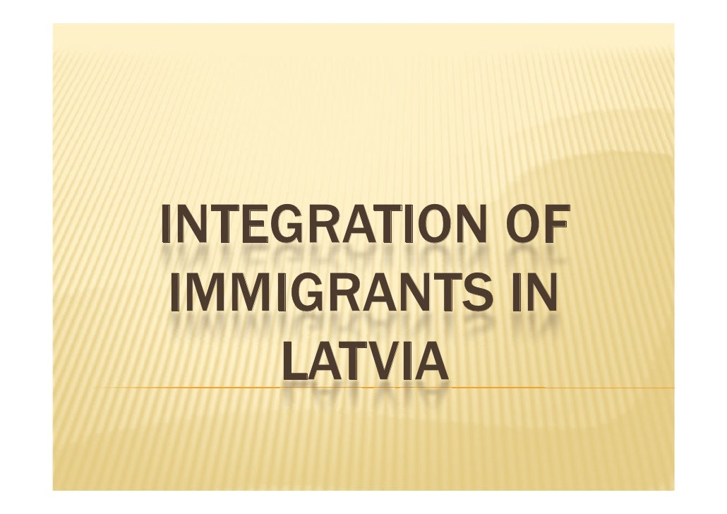 INTEGRATION OF  IMMIGRANTS IN     LATVIA