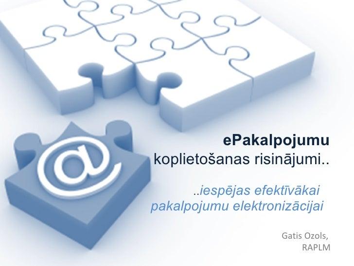 .. iespējas efektīvākai  pakalpojumu elektronizācijai Gatis Ozols,  RAPLM ePakalpojumu koplietošanas risinājumi..