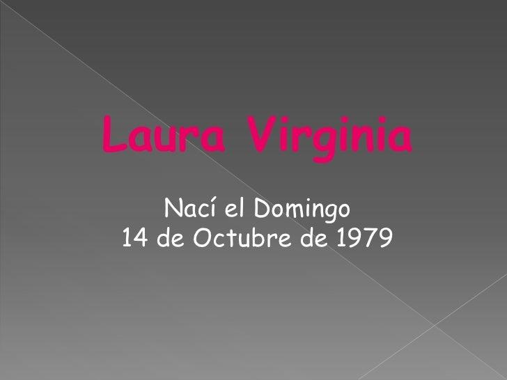 Laura Virginia    Nací el Domingo14 de Octubre de 1979