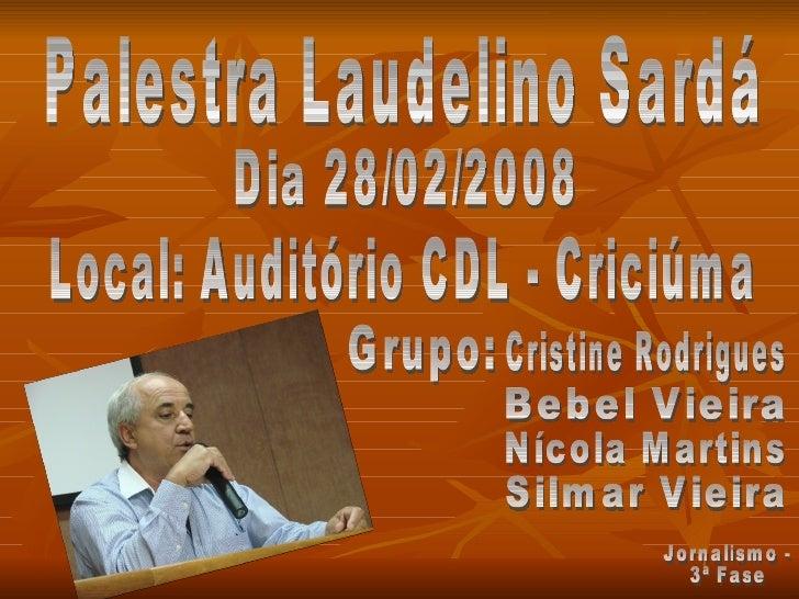 Palestra Laudelino Sardá Dia 28/02/2008 Local: Auditório CDL - Criciúma Grupo: Cristine Rodrigues Bebel Vieira Silmar Viei...