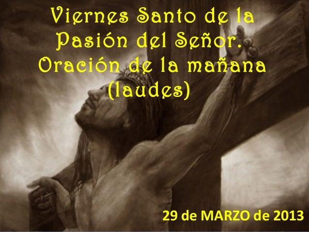 Viernes Santo de la Pasión del Señor.Oración de la mañana      (laudes)          29 de MARZO de 2013
