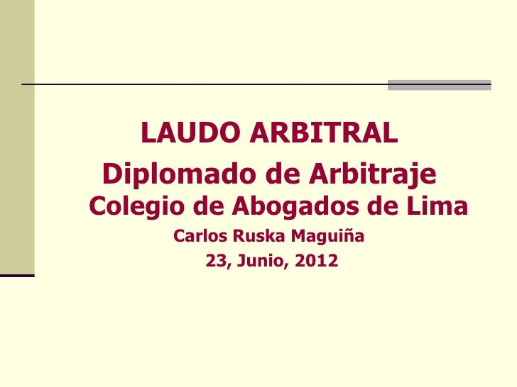 LAUDO ARBITRALDiplomado de ArbitrajeColegio de Abogados de Lima      Carlos Ruska Maguiña         23, Junio, 2012
