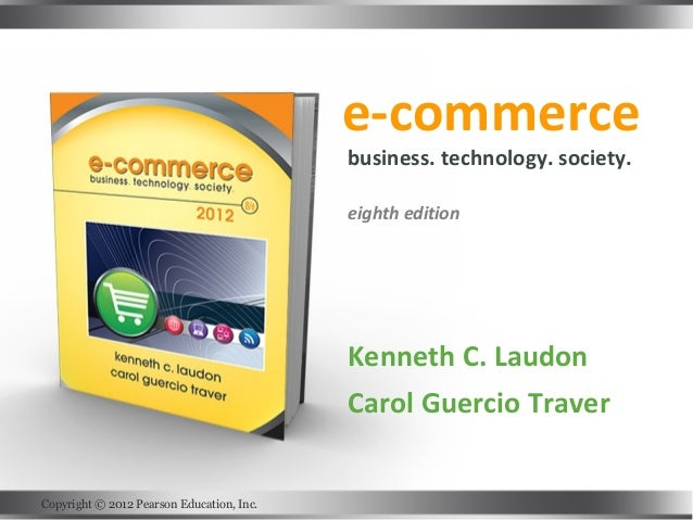 e-commerce Kenneth C. Laudon Carol Guercio Traver business. technology. society. eighth edition Copyright © 2012 Pearson E...