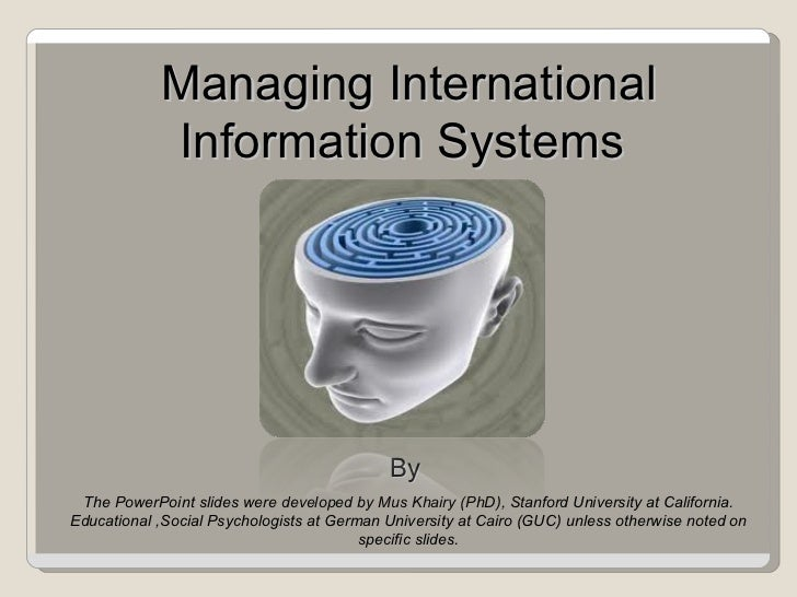 Managing International Information Systems  By  The PowerPoint slides were developed by Mus Khairy (PhD), Stanford Univers...