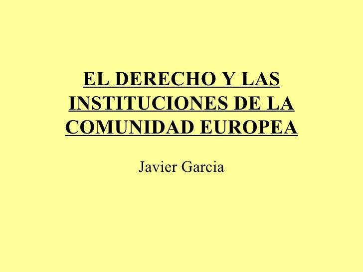 EL DERECHO Y LAS INSTITUCIONES DE LA COMUNIDAD EUROPEA Javier Garcia