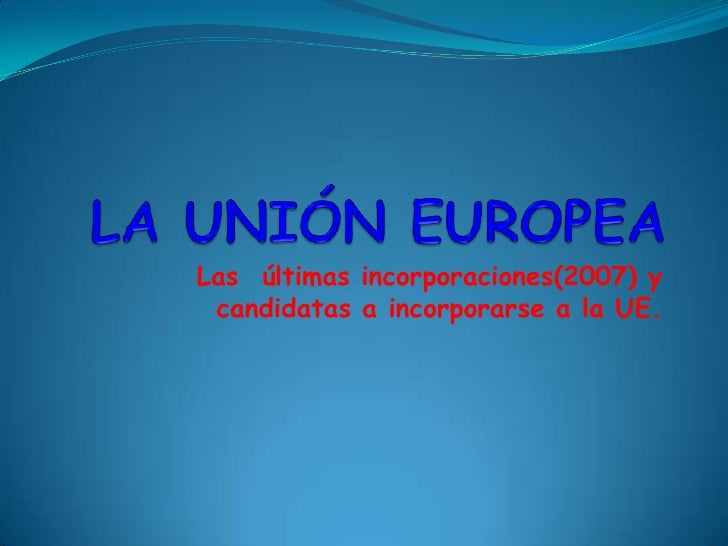 LA UNIÓN EUROPEA<br /> Las  últimas incorporaciones(2007) y candidatas a incorporarse a la UE.<br />