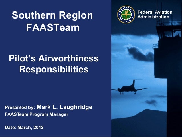 Federal AviationAdministrationSouthern RegionFAASTeamPilot's AirworthinessResponsibilitiesPresented by: Mark L. Laughridge...
