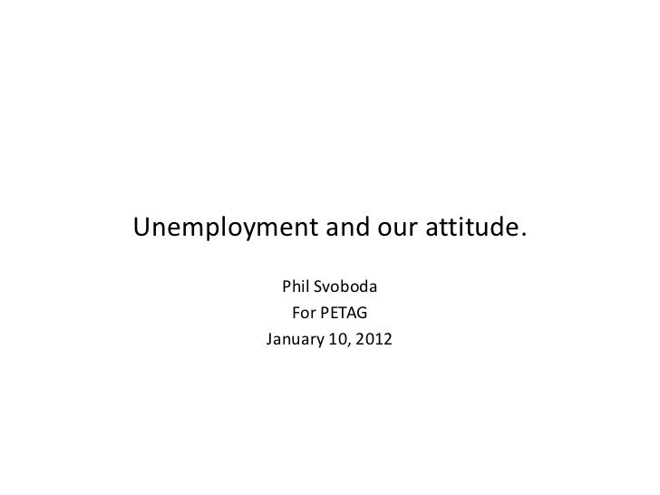 Unemployment and our attitude.            Phil Svoboda             For PETAG          January 10, 2012