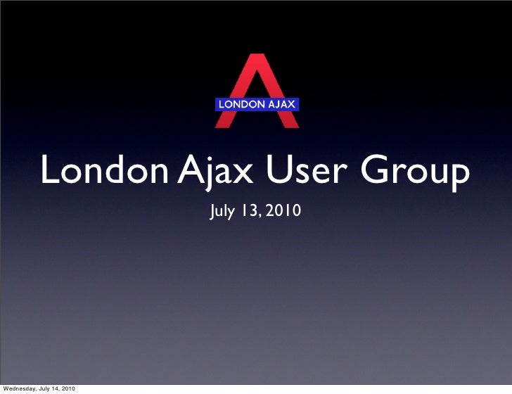 London Ajax User Group                            July 13, 2010     Wednesday, July 14, 2010