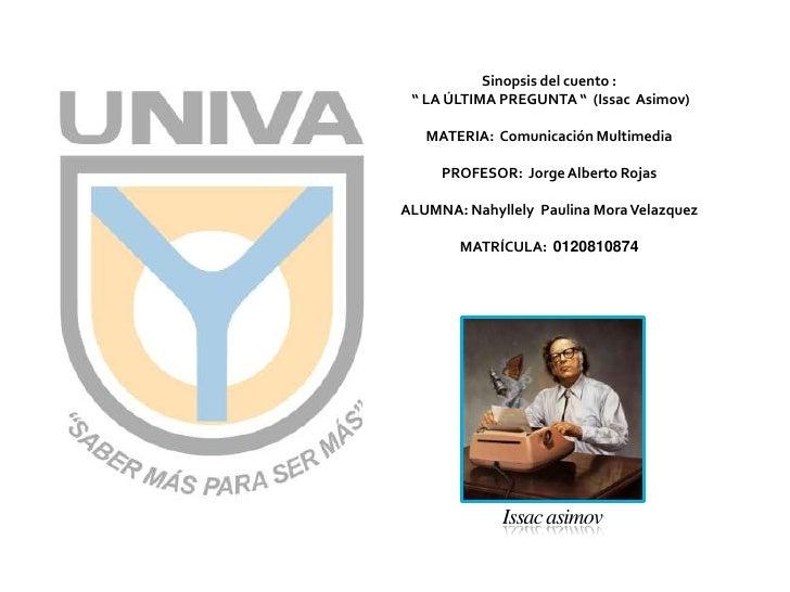 """Sinopsis del cuento :<br /> """" LA ÚLTIMA PREGUNTA """"  (IssacAsimov)<br />MATERIA:  Comunicación Multimedia<br />PROFESOR:  J..."""