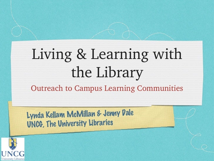 Living & Learning with the Library <ul><li>Outreach to Campus Learning Communities </li></ul>Lynda Kellam McMillan & Jenny...