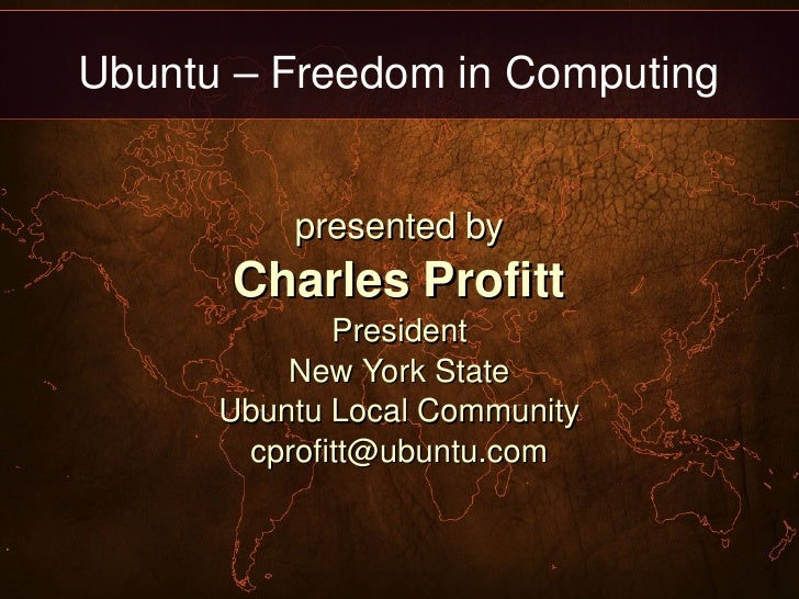 Ubuntu – Freedom in Computing presented by Charles Profitt President New York State Ubuntu Local Community [email_address]