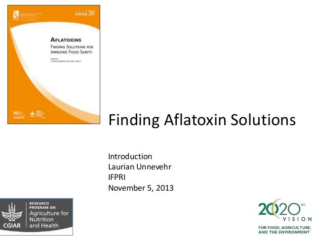 Finding Aflatoxin Solutions Introduction Laurian Unnevehr IFPRI November 5, 2013