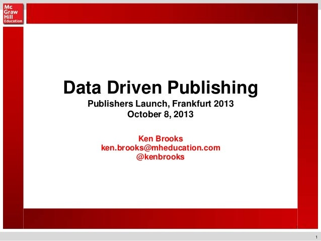 1 Data Driven Publishing Publishers Launch, Frankfurt 2013 October 8, 2013 Ken Brooks ken.brooks@mheducation.com @kenbrooks