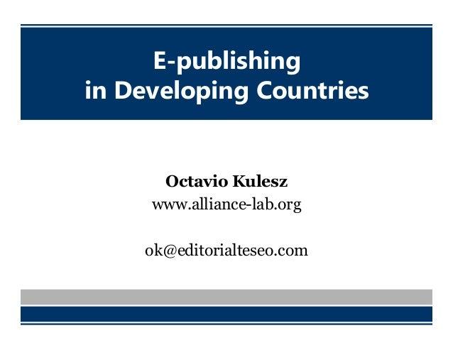 E-publishing in Developing Countries Octavio Kulesz www.alliance-lab.org ok@editorialteseo.com