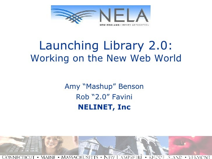 "Launching Library 2.0: Working on the New Web World Amy ""Mashup"" Benson Rob ""2.0"" Favini NELINET, Inc"