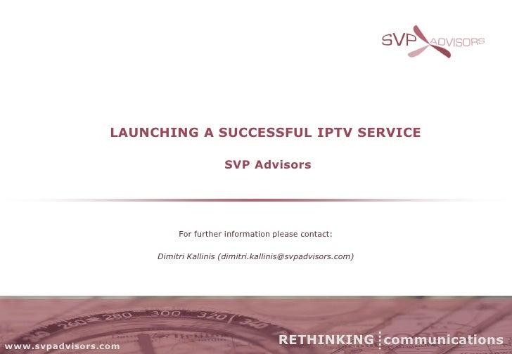 LAUNCHING A SUCCESSFUL IPTV SERVICE                                         SVP Advisors                                Fo...