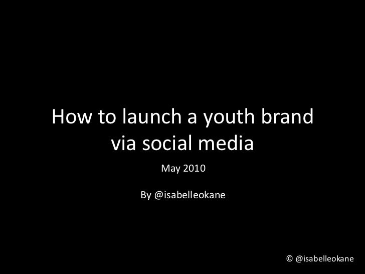 How to launch a youth brand via social media<br />May 2010<br />By @isabelleokane<br />