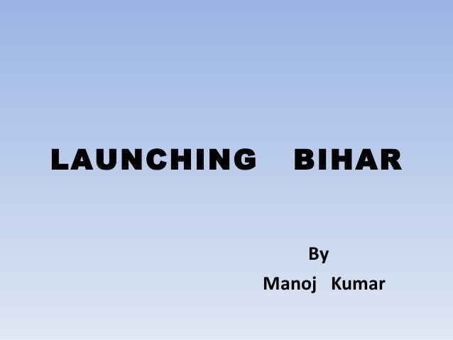 LAUNCHING  BIHAR By Manoj Kumar