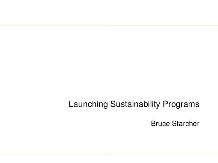 Launching Sustainability Programs                    Bruce Starcher
