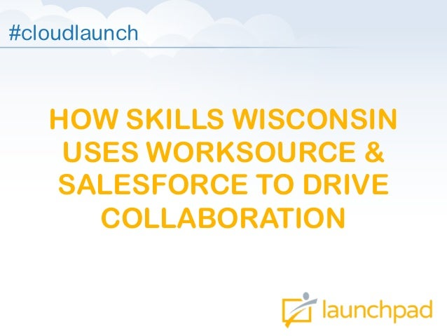 #cloudlaunch  HOW SKILLS WISCONSIN USES WORKSOURCE & SALESFORCE TO DRIVE COLLABORATION