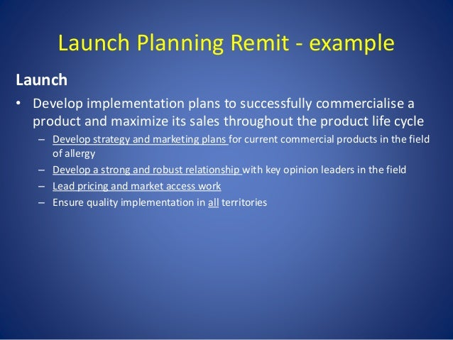 Launch Planning Remit - example Launch • Develop implementation plans to successfully commercialise a product and maximize...