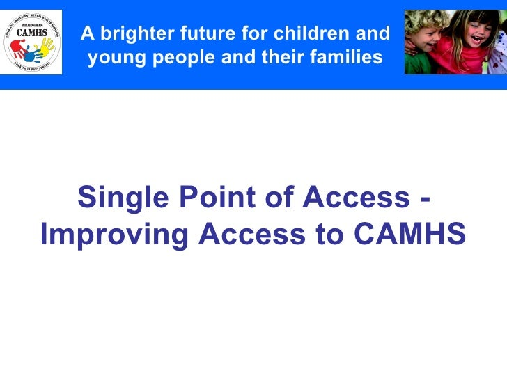 Single Point of Access - Improving Access to CAMHS A Principles (2) A brighter future for children and young people and th...