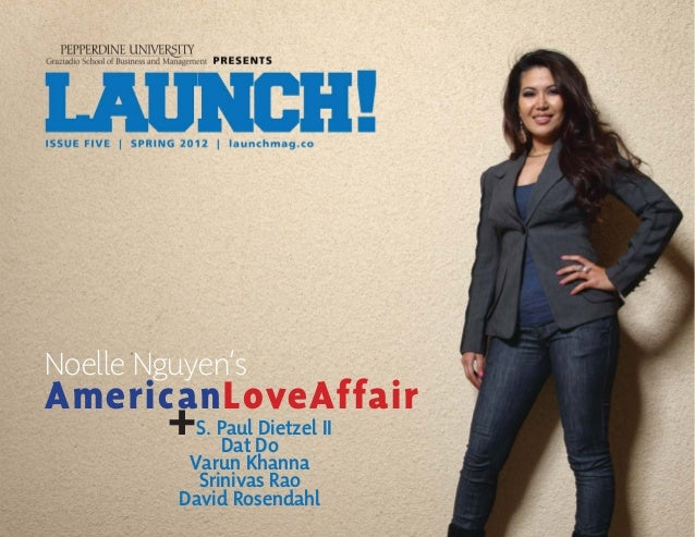 SPRING 2012 | ISSUE NO. 5 | LAUNCH! MAGAZINE | 1l a u n c h m a g . c o Noelle Nguyen's AmericanLoveAffair +S. Paul Dietze...