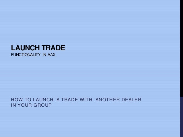 LAUNCH TRADE FUNCTIONALITY IN AAX HOW TO LAUNCH A TRADE WITH ANOTHER DEALER IN YOUR GROUP