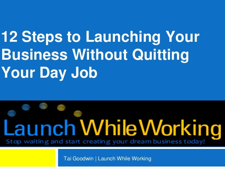 12 Steps to Launching YourBusiness Without QuittingYour Day Job        Tai Goodwin | Launch While Working