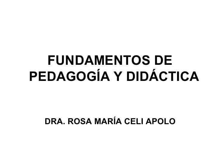 FUNDAMENTOS DEPEDAGOGÍA Y DIDÁCTICA DRA. ROSA MARÍA CELI APOLO