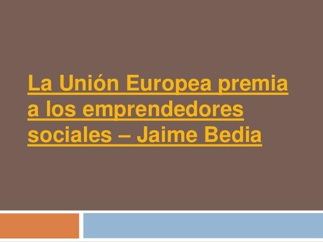 La Unión Europea premiaa los emprendedoressociales – Jaime Bedia