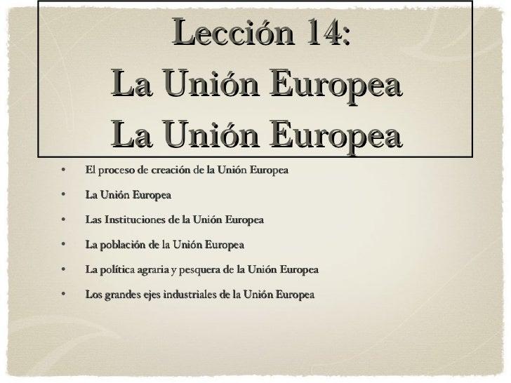 Lección 14: La Unión Europea La Unión Europea <ul><li>El proceso de creación de la Unión Europea </li></ul><ul><li>La Unió...