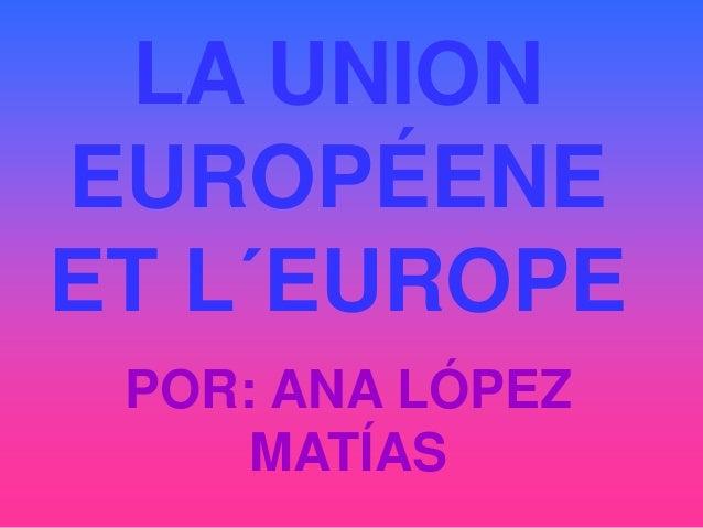 LA UNION EUROPÉENE ET L´EUROPE POR: ANA LÓPEZ MATÍAS
